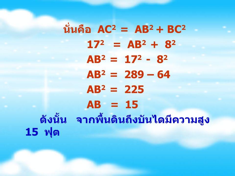 นั่นคือ AC2 = AB2 + BC2 172 = AB2 + 82. AB2 = 172 - 82. AB2 = 289 – 64. AB2 = 225.