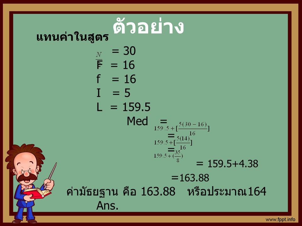 ตัวอย่าง แทนค่าในสูตร = 30 F = 16 f = 16 I = 5 L = 159.5 Med = =