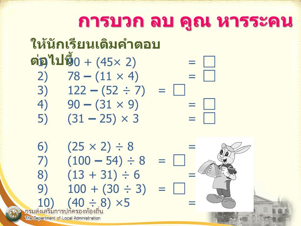 การบวก ลบ คูณ หารระคน ให้นักเรียนเติมคำตอบต่อไปนี้ 1) 90 + (45× 2) = 