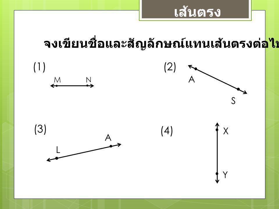เส้นตรง จงเขียนชื่อและสัญลักษณ์แทนเส้นตรงต่อไปนี้ (1) (2) (3) (4) A S