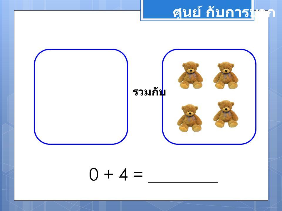 ศูนย์ กับการบวก รวมกับ 0 + 4 = ________