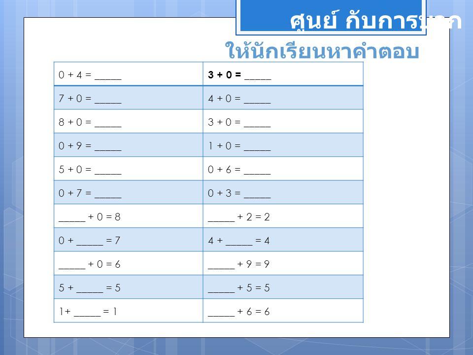 ศูนย์ กับการบวก ให้นักเรียนหาคำตอบ 0 + 4 = _____ 3 + 0 = _____