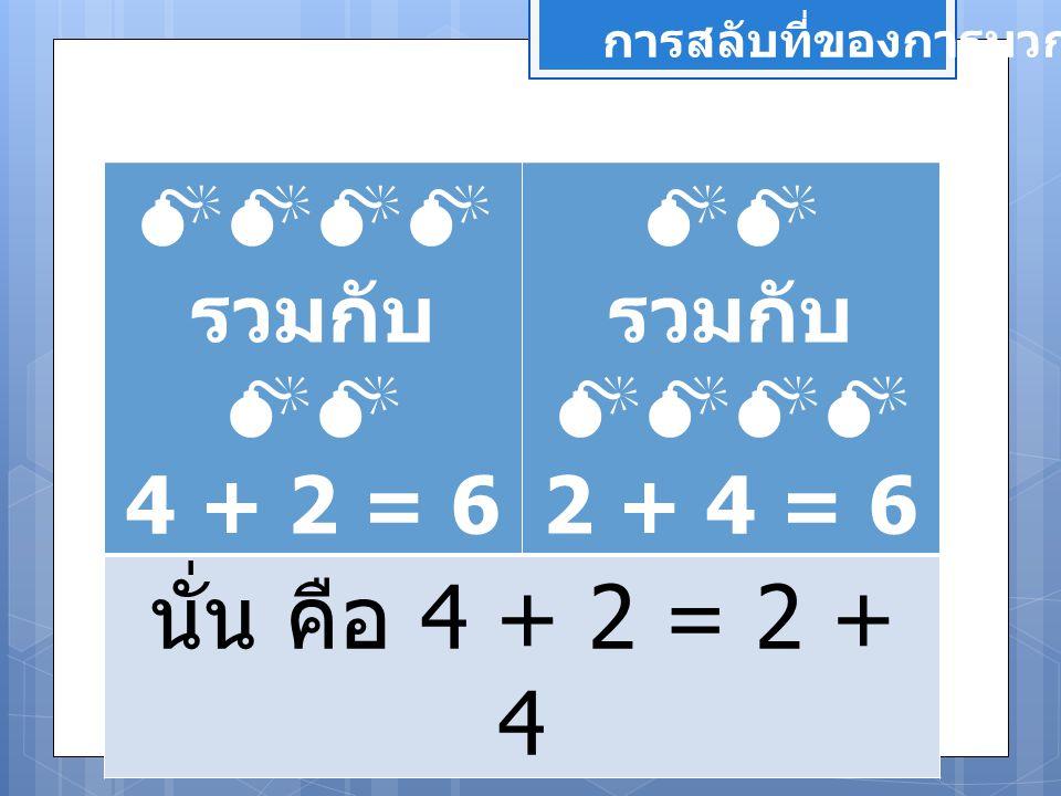 นั่น คือ 4 + 2 = 2 + 4  รวมกับ  4 + 2 = 6  รวมกับ 