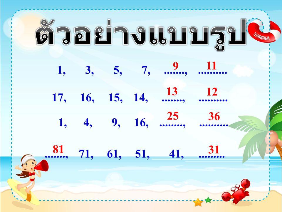 ตัวอย่างแบบรูป 9. 11. 1, 3, 5, 7, ......., .......... 13. 12. 17, 16, 15, 14, ......., ..........