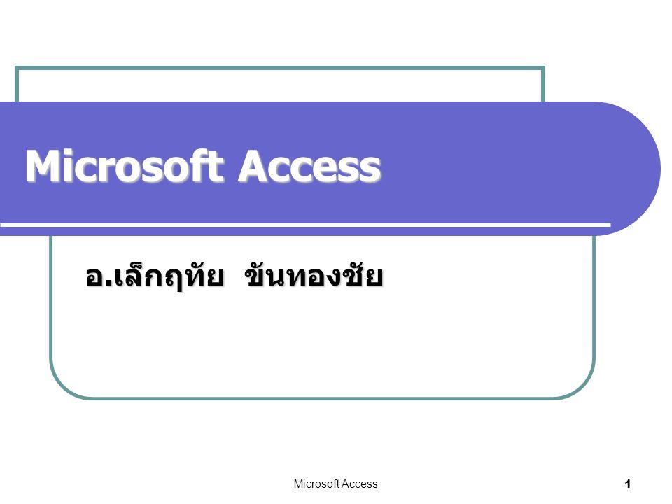 Microsoft Access อ.เล็กฤทัย ขันทองชัย Microsoft Access