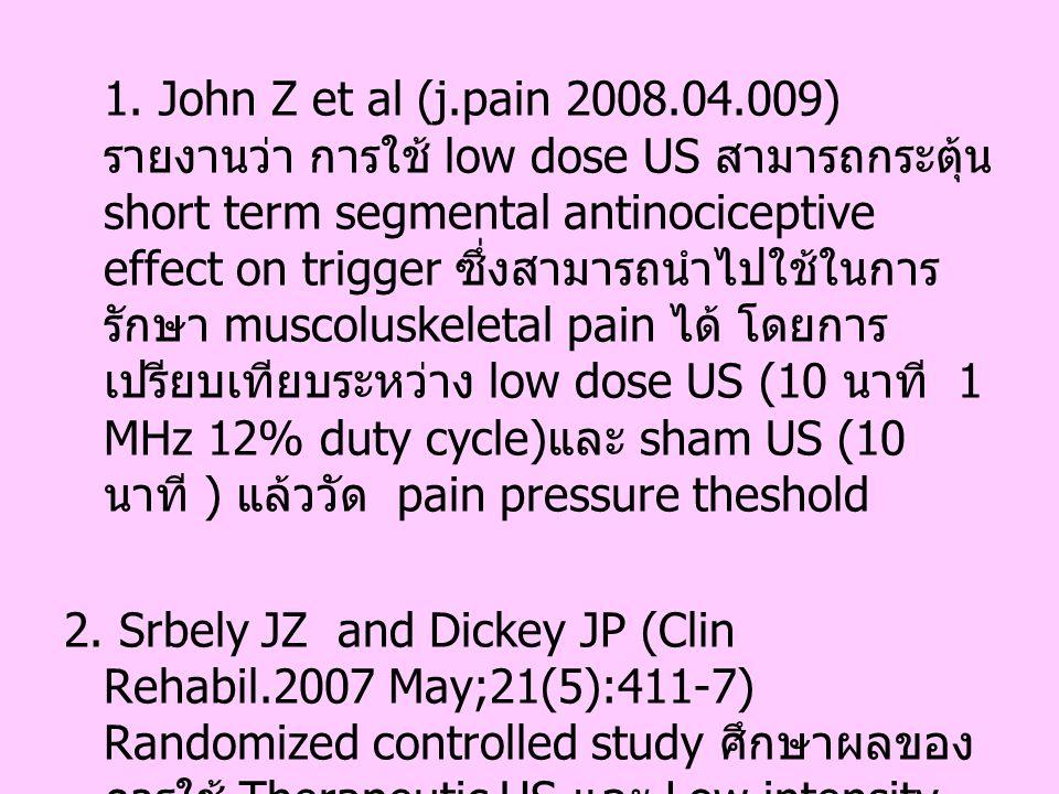 1. John Z et al (j.pain 2008.04.009) รายงานว่า การใช้ low dose US สามารถกระตุ้น short term segmental antinociceptive effect on trigger ซึ่งสามารถนำไปใช้ในการรักษา muscoluskeletal pain ได้ โดยการเปรียบเทียบระหว่าง low dose US (10 นาที 1 MHz 12% duty cycle)และ sham US (10 นาที ) แล้ววัด pain pressure theshold
