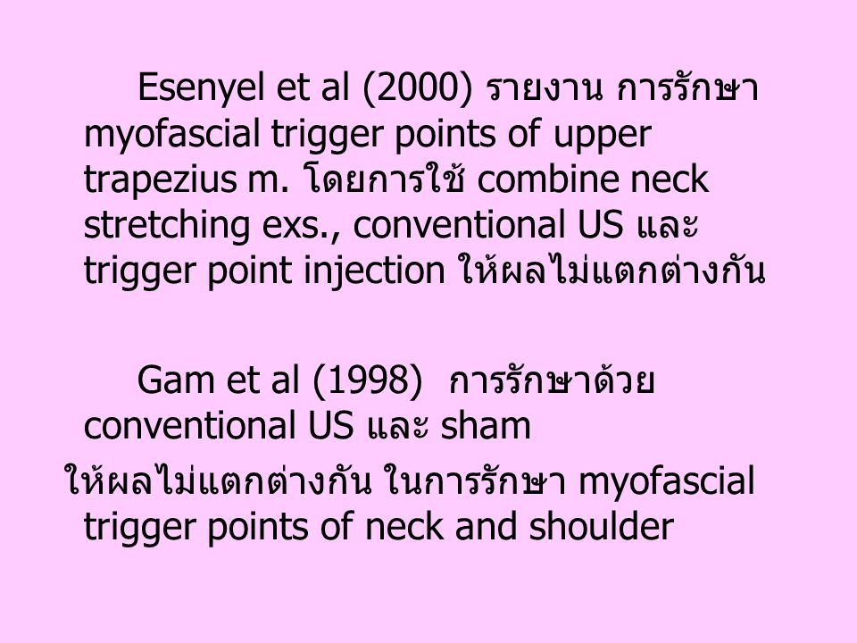 Esenyel et al (2000) รายงาน การรักษา myofascial trigger points of upper trapezius m. โดยการใช้ combine neck stretching exs., conventional US และ trigger point injection ให้ผลไม่แตกต่างกัน