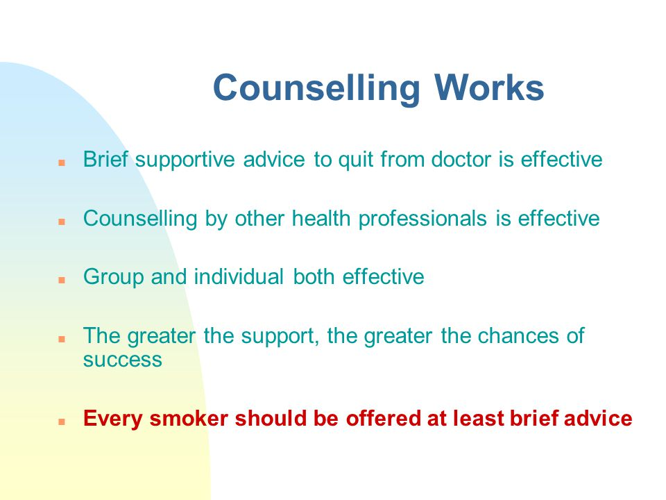 Counselling Works Brief supportive advice to quit from doctor is effective. Counselling by other health professionals is effective.