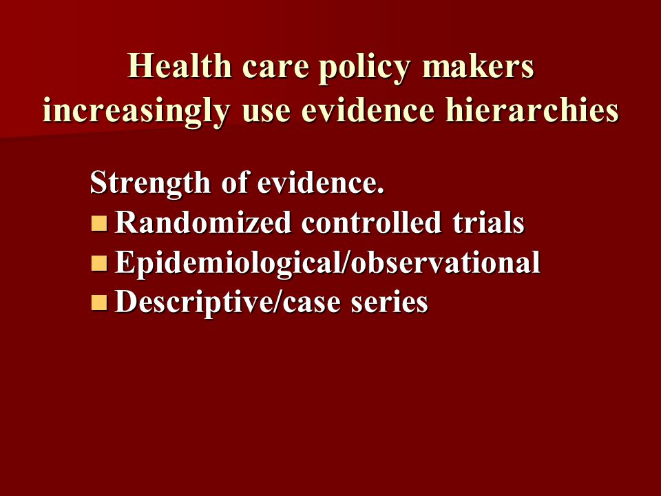 Health care policy makers increasingly use evidence hierarchies