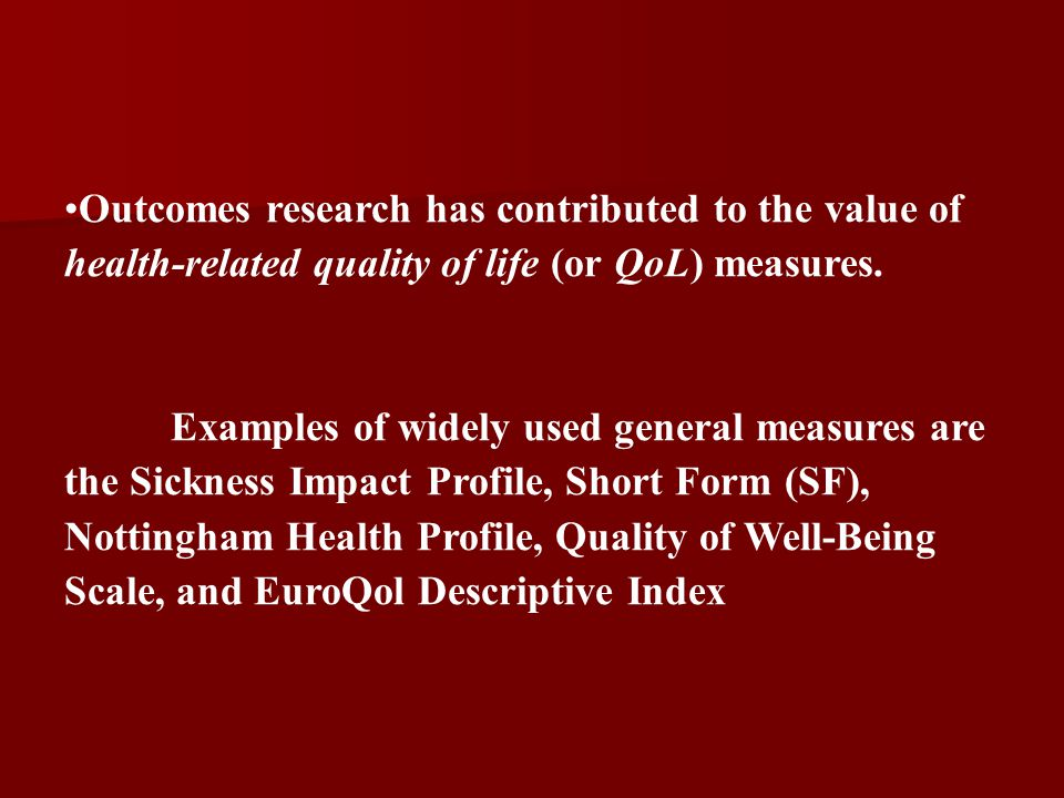 Outcomes research has contributed to the value of health-related quality of life (or QoL) measures.
