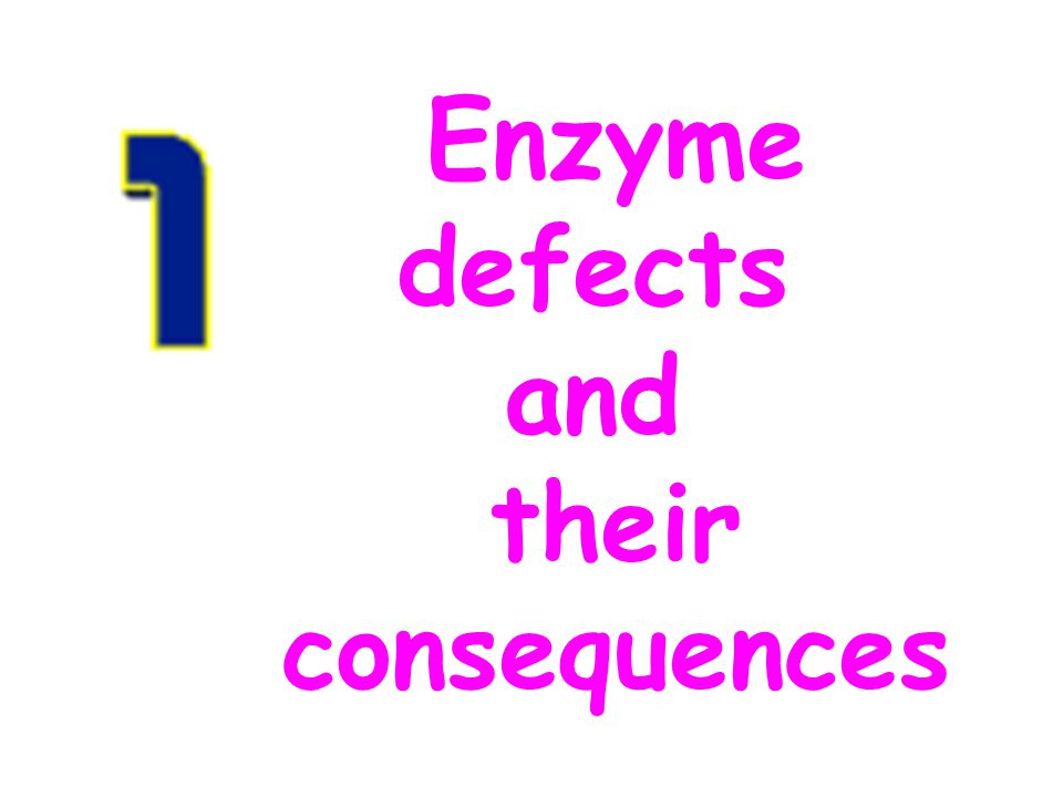 Enzyme defects and their consequences