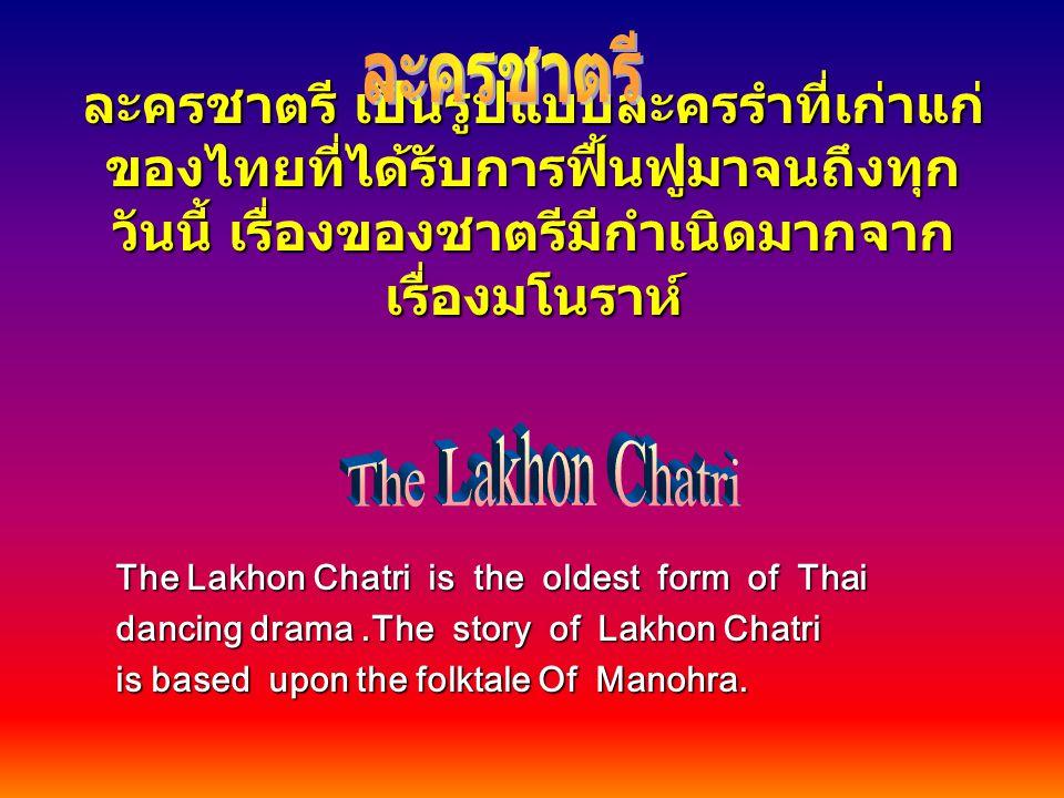 ละครชาตรี ละครชาตรี เป็นรูปแบบละครรำที่เก่าแก่ของไทยที่ได้รับการฟื้นฟูมาจนถึงทุกวันนี้ เรื่องของชาตรีมีกำเนิดมากจากเรื่องมโนราห์