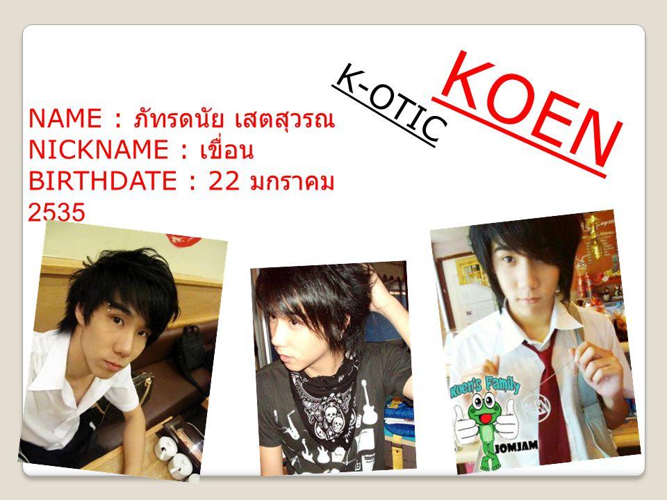 KOEN K-OTIC NAME : ภัทรดนัย เสตสุวรณ NICKNAME : เขื่อน BIRTHDATE : 22 มกราคม 2535