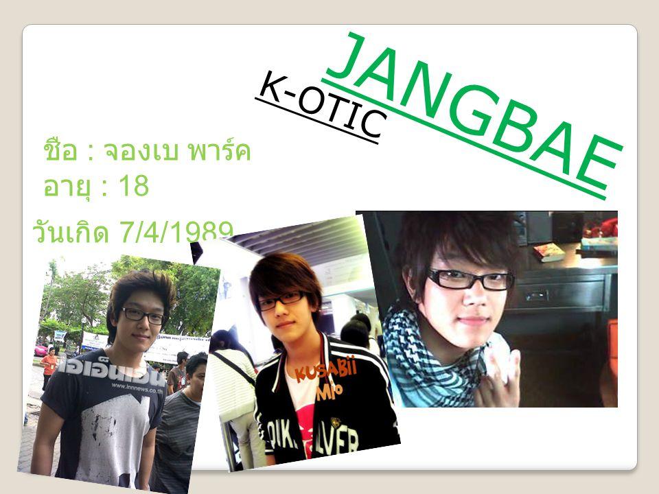 JANGBAE K-OTIC ชือ : จองเบ พาร์ค อายุ : 18 วันเกิด 7/4/1989