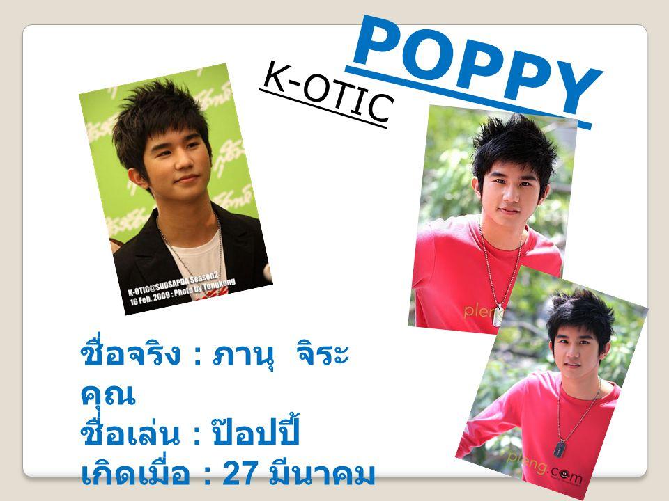 POPPY K-OTIC ชื่อจริง : ภานุ จิระคุณ ชื่อเล่น : ป๊อปปี้ เกิดเมื่อ : 27 มีนาคม 2534