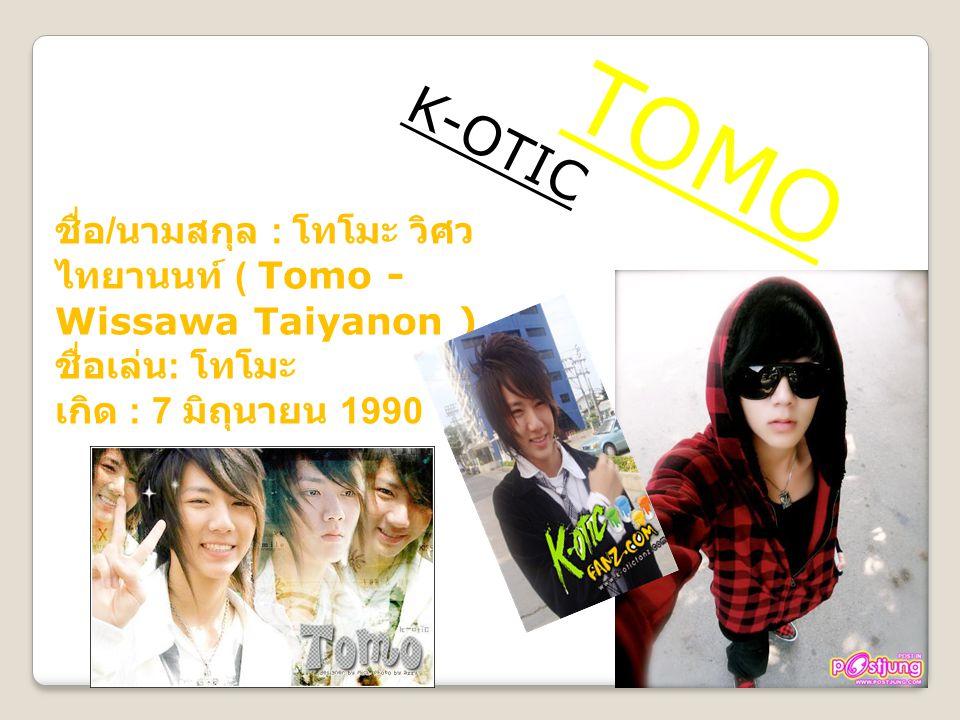 TOMO K-OTIC. ชื่อ/นามสกุล : โทโมะ วิศว ไทยานนท์ ( Tomo - Wissawa Taiyanon ) ชื่อเล่น: โทโมะ.