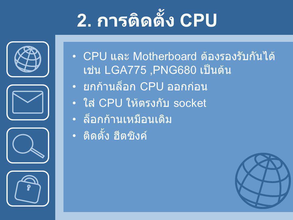 2. การติดตั้ง CPU CPU และ Motherboard ต้องรองรับกันได้ เช่น LGA775 ,PNG680 เป็นต้น. ยกก้านล็อก CPU ออกก่อน.
