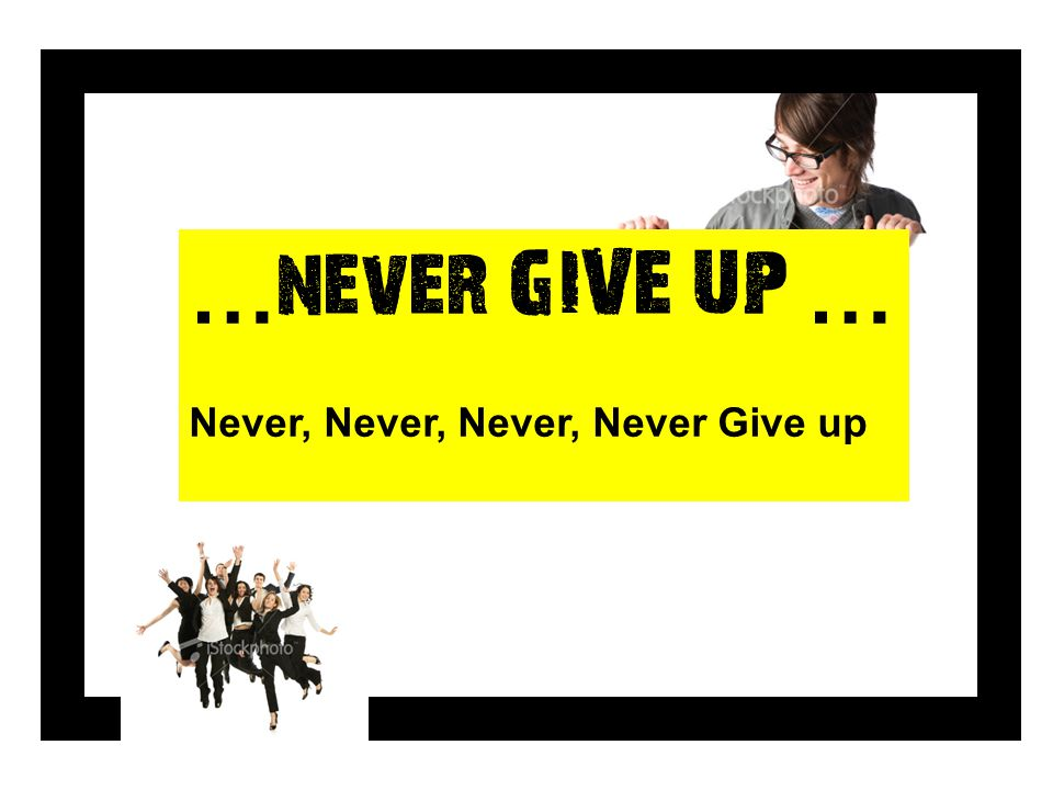 …never GIVE UP … Never, Never, Never, Never Give up