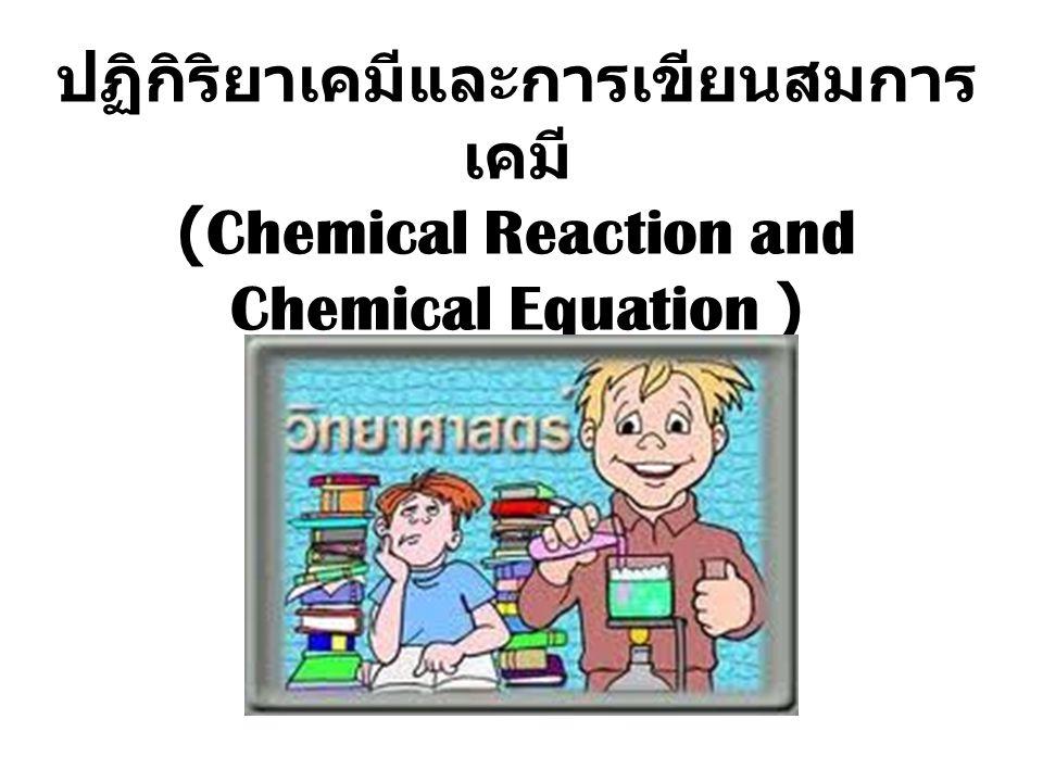 ปฏิกิริยาเคมีและการเขียนสมการเคมี (Chemical Reaction and Chemical Equation )