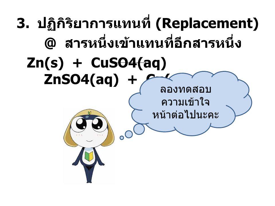 3. ปฏิกิริยาการแทนที่ (Replacement) @ สารหนึ่งเข้าแทนที่อีกสารหนึ่ง Zn(s) + CuSO4(aq) ZnSO4(aq) + Cu(s)