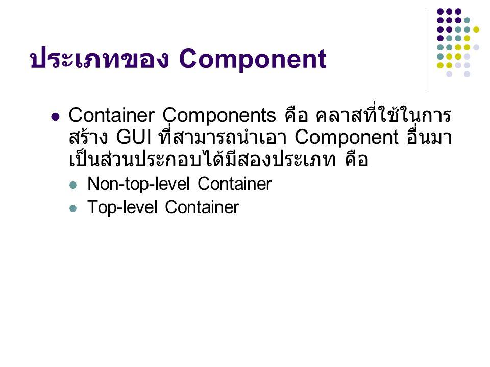 ประเภทของ Component Container Components คือ คลาสที่ใช้ในการสร้าง GUI ที่สามารถนำเอา Component อื่นมาเป็นส่วนประกอบได้มีสองประเภท คือ.