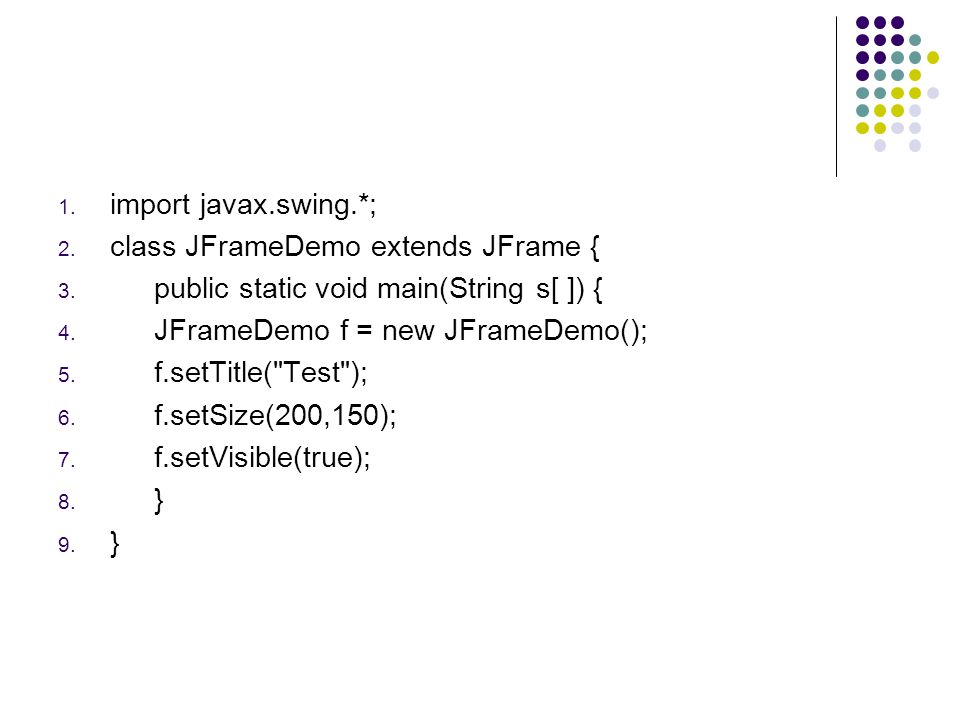 import javax.swing.*; class JFrameDemo extends JFrame { public static void main(String s[ ]) { JFrameDemo f = new JFrameDemo();