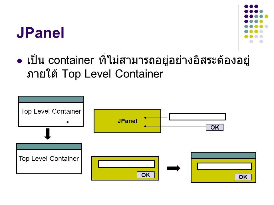 JPanel เป็น container ที่ไม่สามารถอยู่อย่างอิสระต้องอยู่ภายใต้ Top Level Container. Top Level Container.