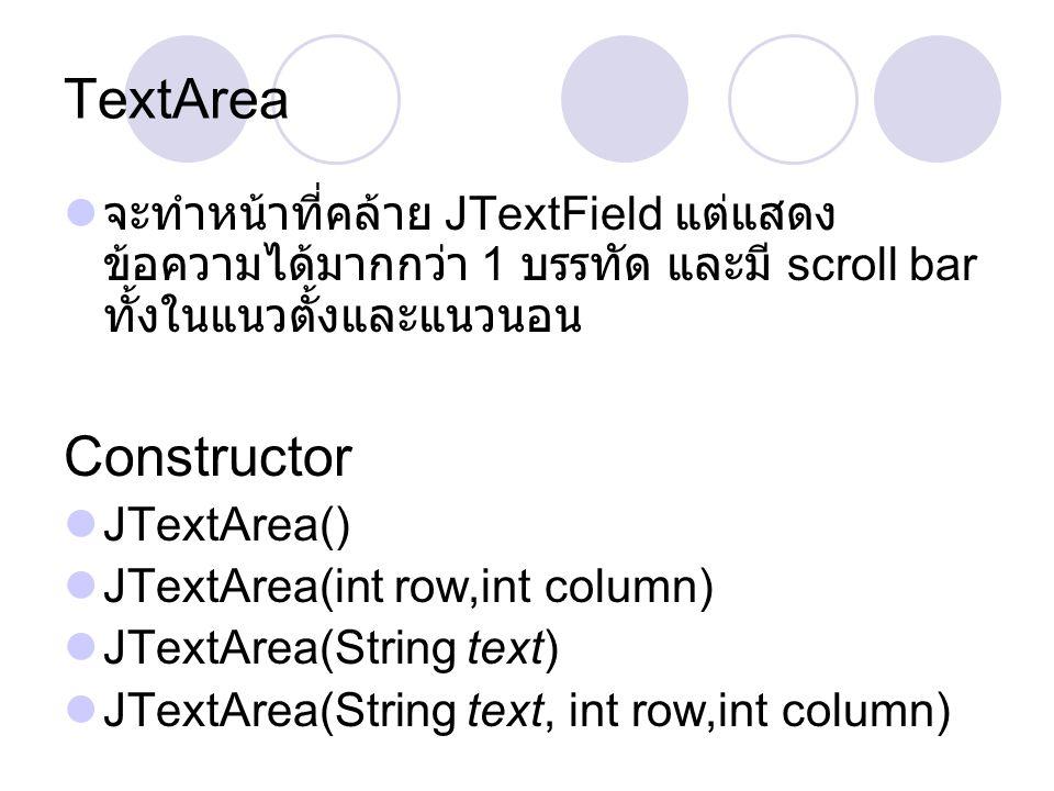 TextArea จะทำหน้าที่คล้าย JTextField แต่แสดงข้อความได้มากกว่า 1 บรรทัด และมี scroll bar ทั้งในแนวตั้งและแนวนอน.