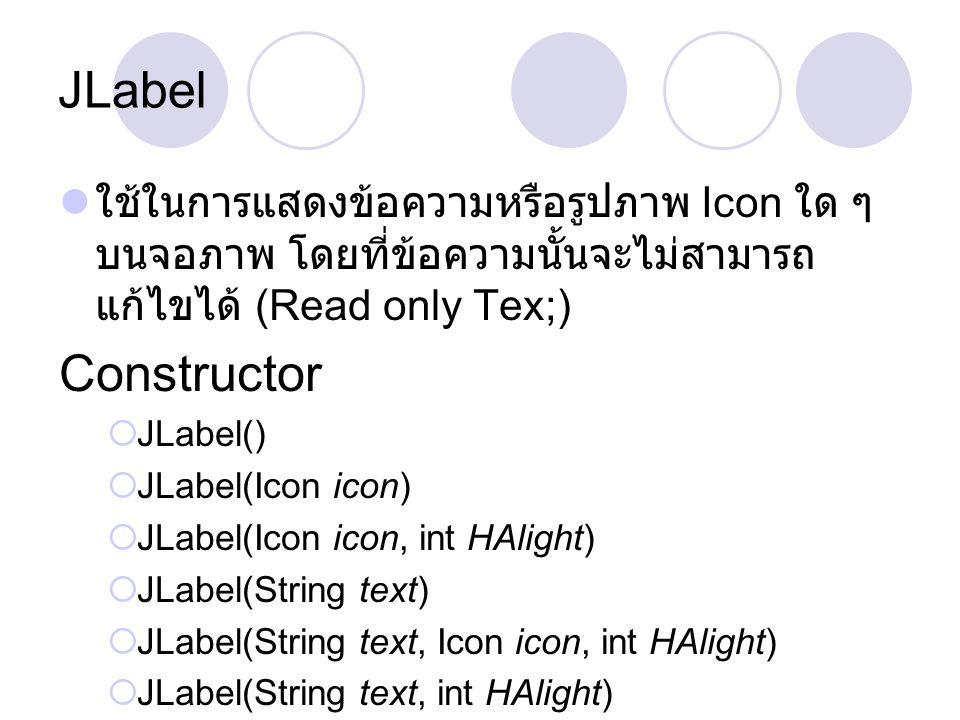 JLabel ใช้ในการแสดงข้อความหรือรูปภาพ Icon ใด ๆ บนจอภาพ โดยที่ข้อความนั้นจะไม่สามารถแก้ไขได้ (Read only Tex;)