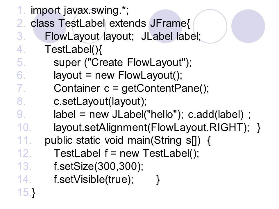 import javax.swing.*; class TestLabel extends JFrame{ FlowLayout layout; JLabel label; TestLabel(){