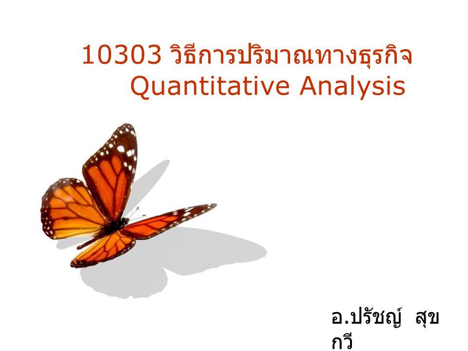 10303 วิธีการปริมาณทางธุรกิจ Quantitative Analysis