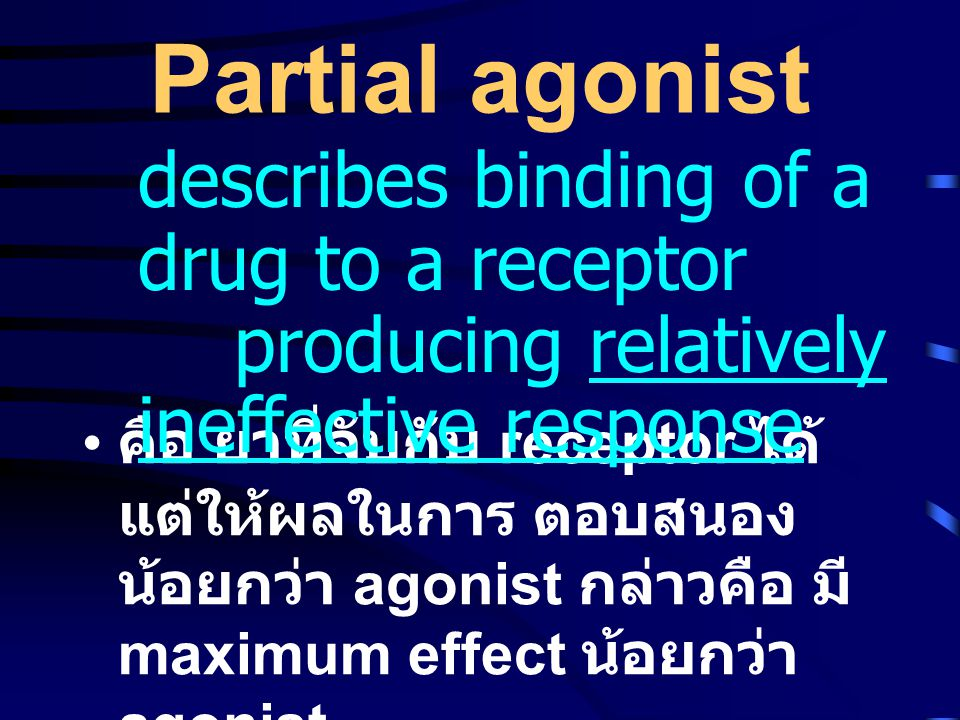 Partial agonist describes binding of a drug to a receptor producing relatively ineffective response.