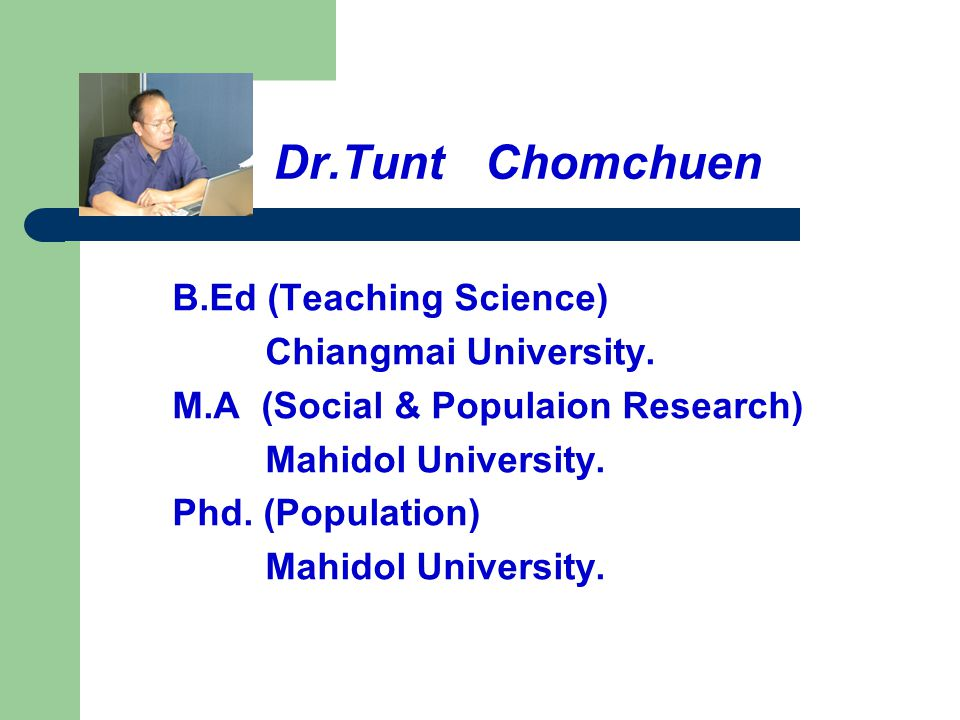 Dr.Tunt Chomchuen B.Ed (Teaching Science) Chiangmai University.