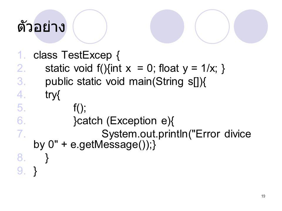 ตัวอย่าง class TestExcep { static void f(){int x = 0; float y = 1/x; }