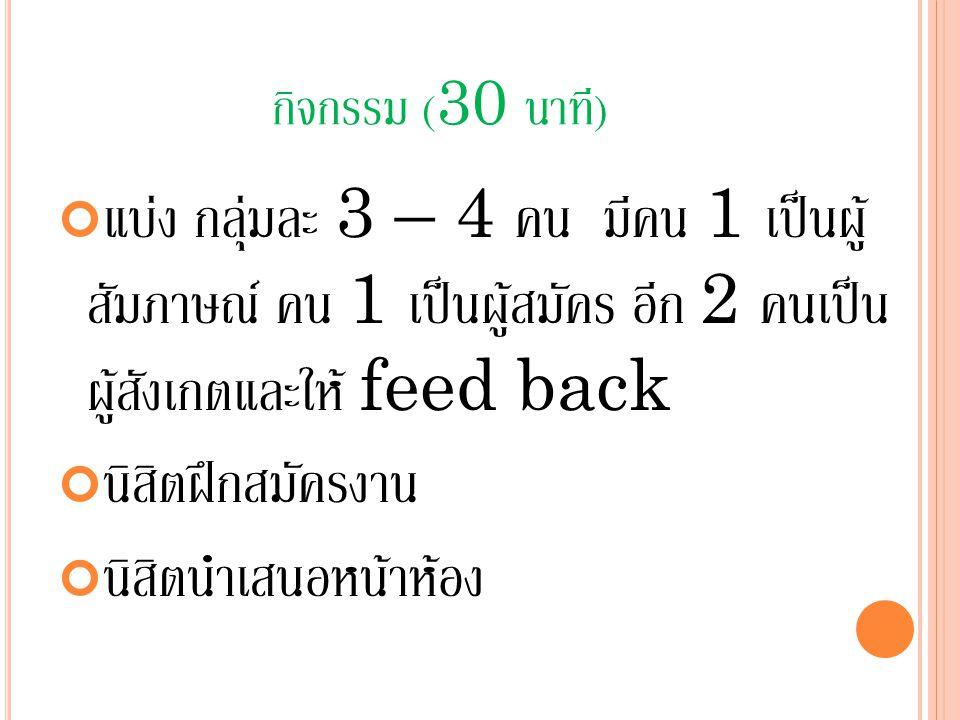 กิจกรรม (30 นาที) แบ่ง กลุ่มละ 3 – 4 คน มีคน 1 เป็นผู้ สัมภาษณ์ คน 1 เป็นผู้สมัคร อีก 2 คนเป็น ผู้สังเกตและให้ feed back.