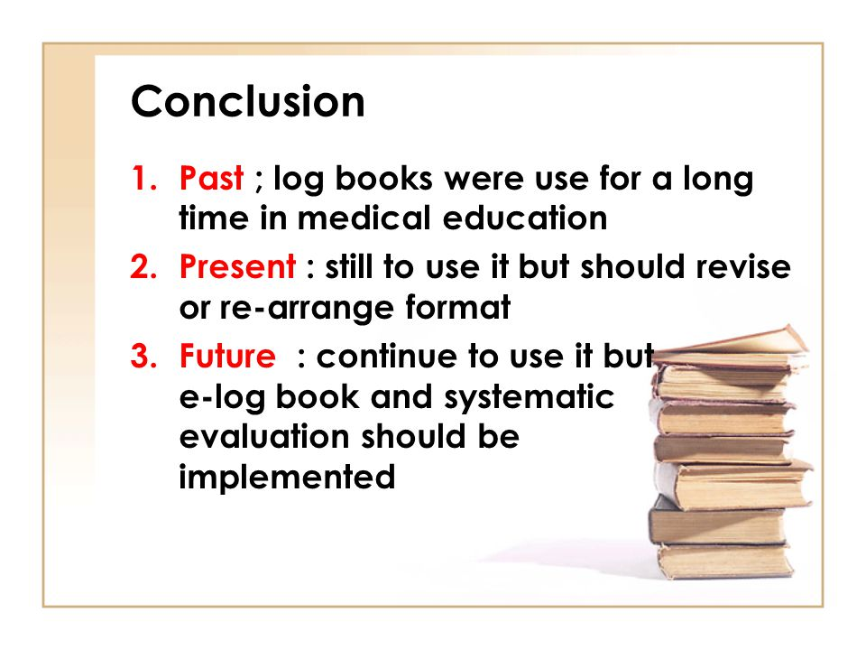 Conclusion Past ; log books were use for a long time in medical education. Present : still to use it but should revise or re-arrange format.
