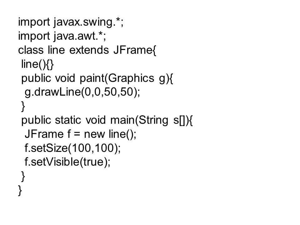 import javax.swing.*; import java.awt.*; class line extends JFrame{ line(){} public void paint(Graphics g){