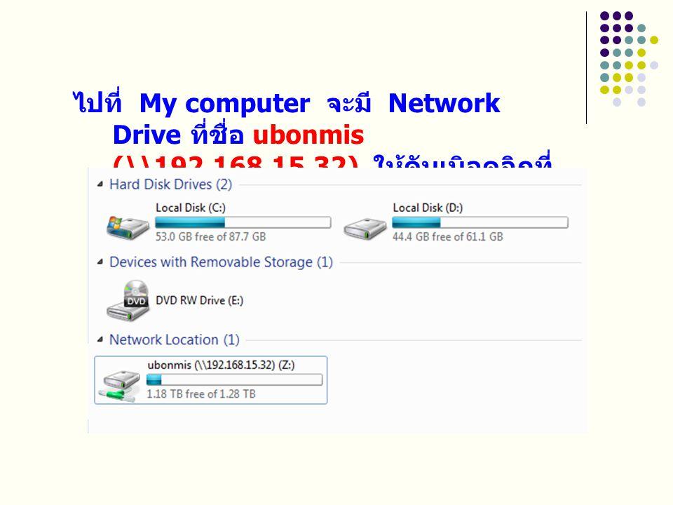 ไปที่ My computer จะมี Network Drive ที่ชื่อ ubonmis (\\192. 168. 15