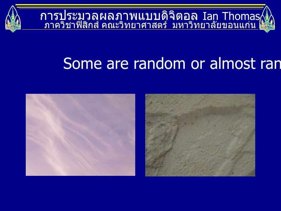 Some are random or almost random.