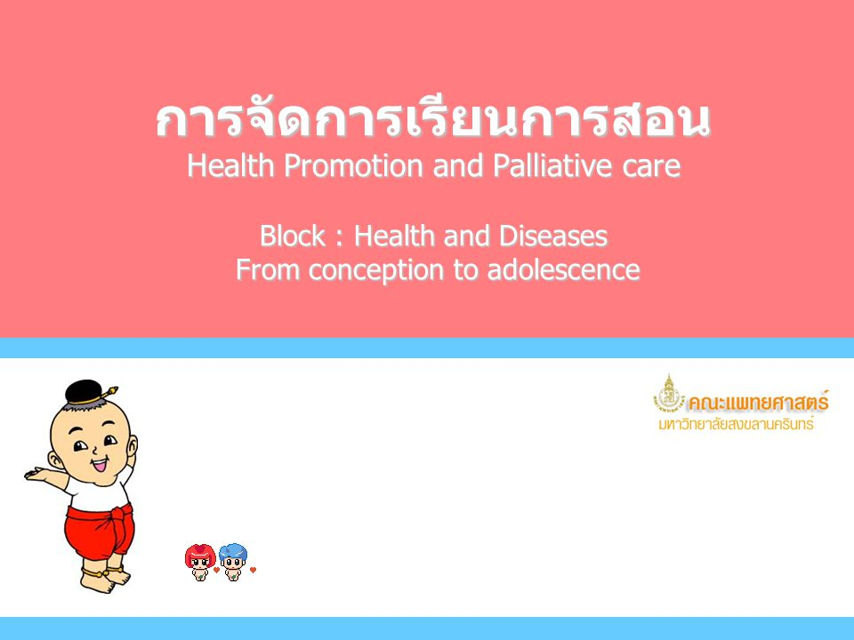 การจัดการเรียนการสอน Health Promotion and Palliative care Block : Health and Diseases From conception to adolescence