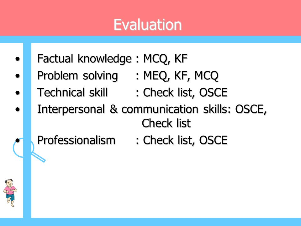 Evaluation Factual knowledge : MCQ, KF Problem solving : MEQ, KF, MCQ
