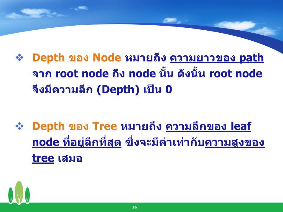Depth ของ Node หมายถึง ความยาวของ path จาก root node ถึง node นั้น ดังนั้น root node จึงมีความลึก (Depth) เป็น 0