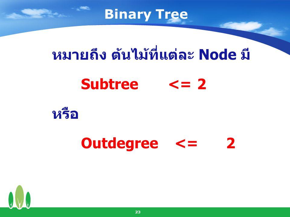 หมายถึง ต้นไม้ที่แต่ละ Node มี Subtree <= 2 หรือ Outdegree <= 2