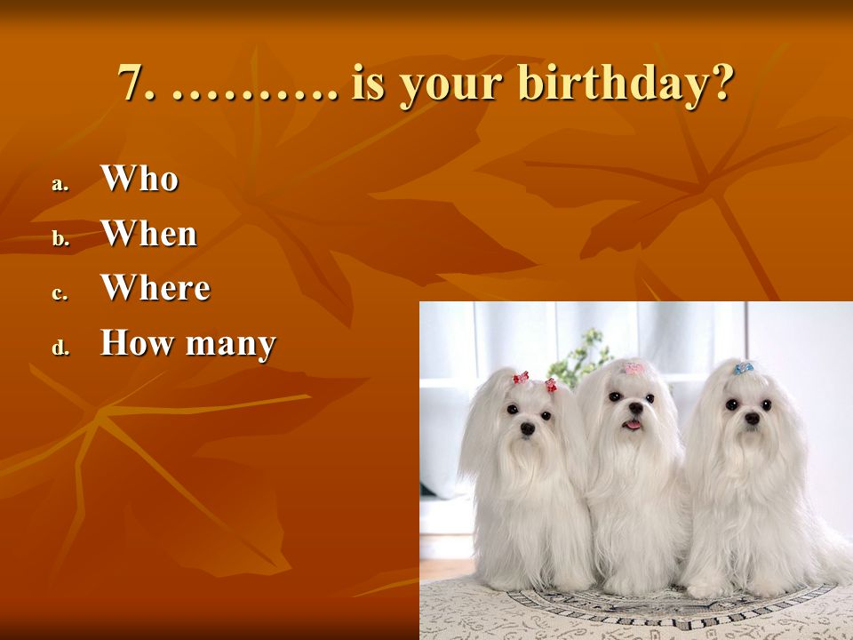 7. ………. is your birthday Who When Where How many
