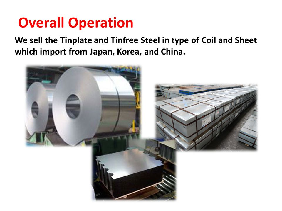 Overall Operation We sell the Tinplate and Tinfree Steel in type of Coil and Sheet which import from Japan, Korea, and China.