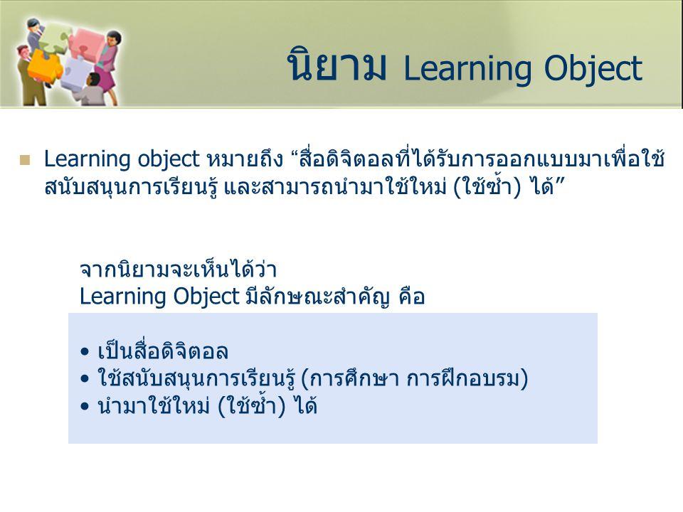 นิยาม Learning Object Learning object หมายถึง สื่อดิจิตอลที่ได้รับการออกแบบมาเพื่อใช้สนับสนุนการเรียนรู้ และสามารถนำมาใช้ใหม่ (ใช้ซ้ำ) ได้