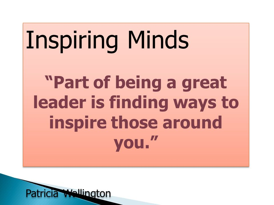 Inspiring Minds Part of being a great leader is finding ways to inspire those around you. Patricia Wallington.