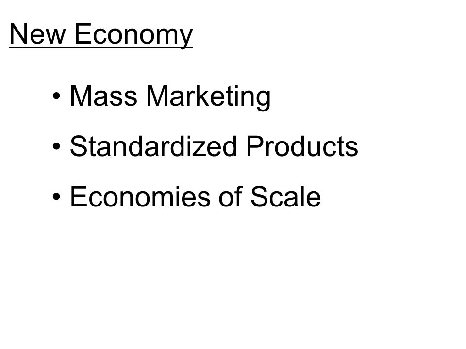 New Economy Mass Marketing Standardized Products Economies of Scale