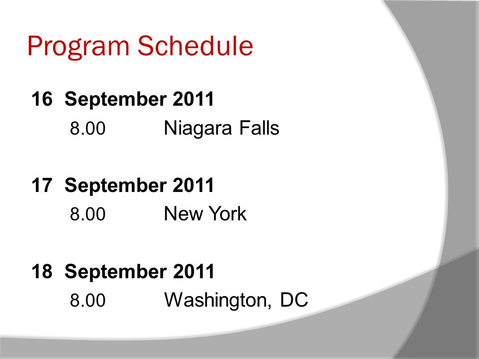 Program Schedule 16 September 2011 8.00 Niagara Falls 17 September 2011 8.00 New York 18 September 2011 8.00 Washington, DC