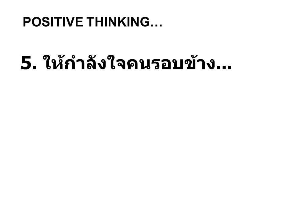 POSITIVE THINKING… 5. ให้กำลังใจคนรอบข้าง...